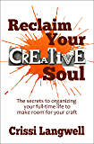 Reclaim Your Creative Soul: The secrets to organizing your full-time life to make room for your craft