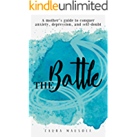 The Battle: A mother's guide to conquer anxiety, depression, and self doubt
