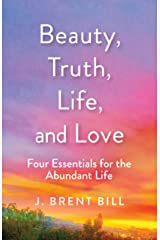 Beauty, Truth, Life, and Love: Four Essentials for the Abundant Life Paperback