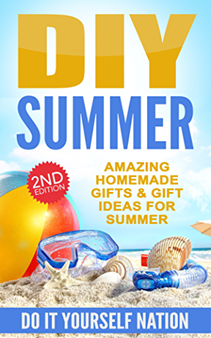 DIY: Summer: Amazing Homemade - Gifts; & Gift Ideas; For Summer (Crafts; Hobbies & Home ~ Education & Reference ~ Do It Yourself Projects Book 1)