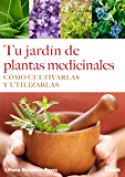 Tu jardín de plantas medicinales: Cómo cultivarlas  y utilizarlas
