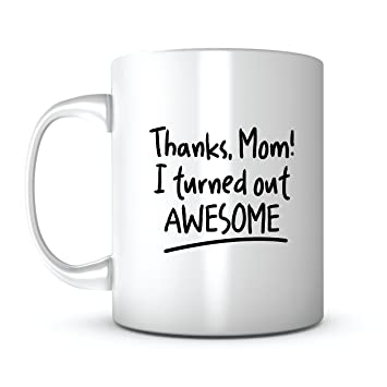 Thanks Mom I Turned Out Awesome Mothers Day Gift Mug Ideas Coffee Quotes Sayings