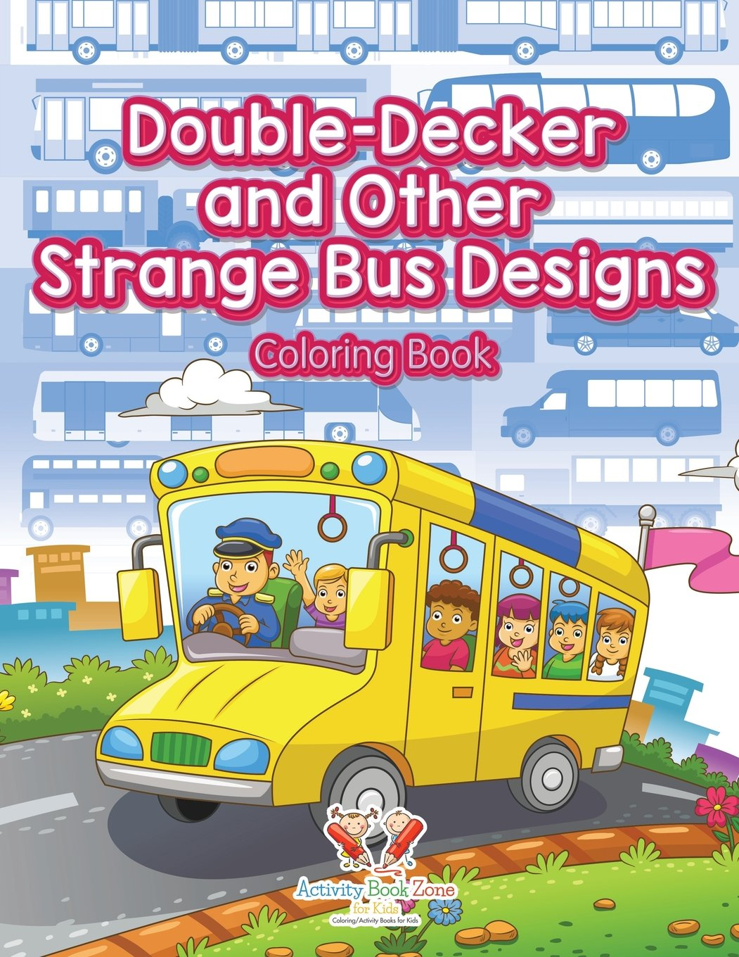 Double Decker And Other Strange Bus Designs Coloring Book Activity Zone For Kids 9781683764618 Amazon Books