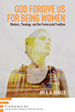 God Forgive Us for Being Women: Rhetoric, Theology, and the Pentecostal Tradition (Frameworks: Interdisciplinary Studies for Faith and Learning Book 0)