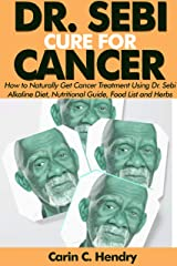 DR. SEBI CURE FOR CANCER: How to Naturally Get Cancer Treatment Using Dr. Sebi Alkaline Diet, Nutritional Guide, Food List and Herbs (Dr. Sebi Books Book 5) Kindle Edition