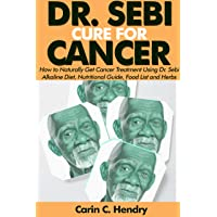 DR. SEBI CURE FOR CANCER: How to Naturally Get Cancer Treatment Using Dr. Sebi Alkaline Diet, Nutritional Guide, Food List and Herbs (Dr. Sebi Books Book 5)