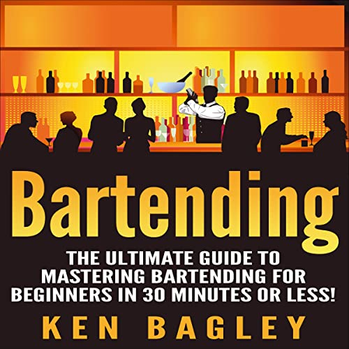 Bartending: The Ultimate Guide to Mastering Bartending for Beginners in 30 Minutes or Less
