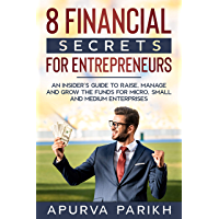 8 Financial Secrets for Entrepreneurs: An Insider's Guide to Raise, Manage and Grow the Funds for Micro, Small and…