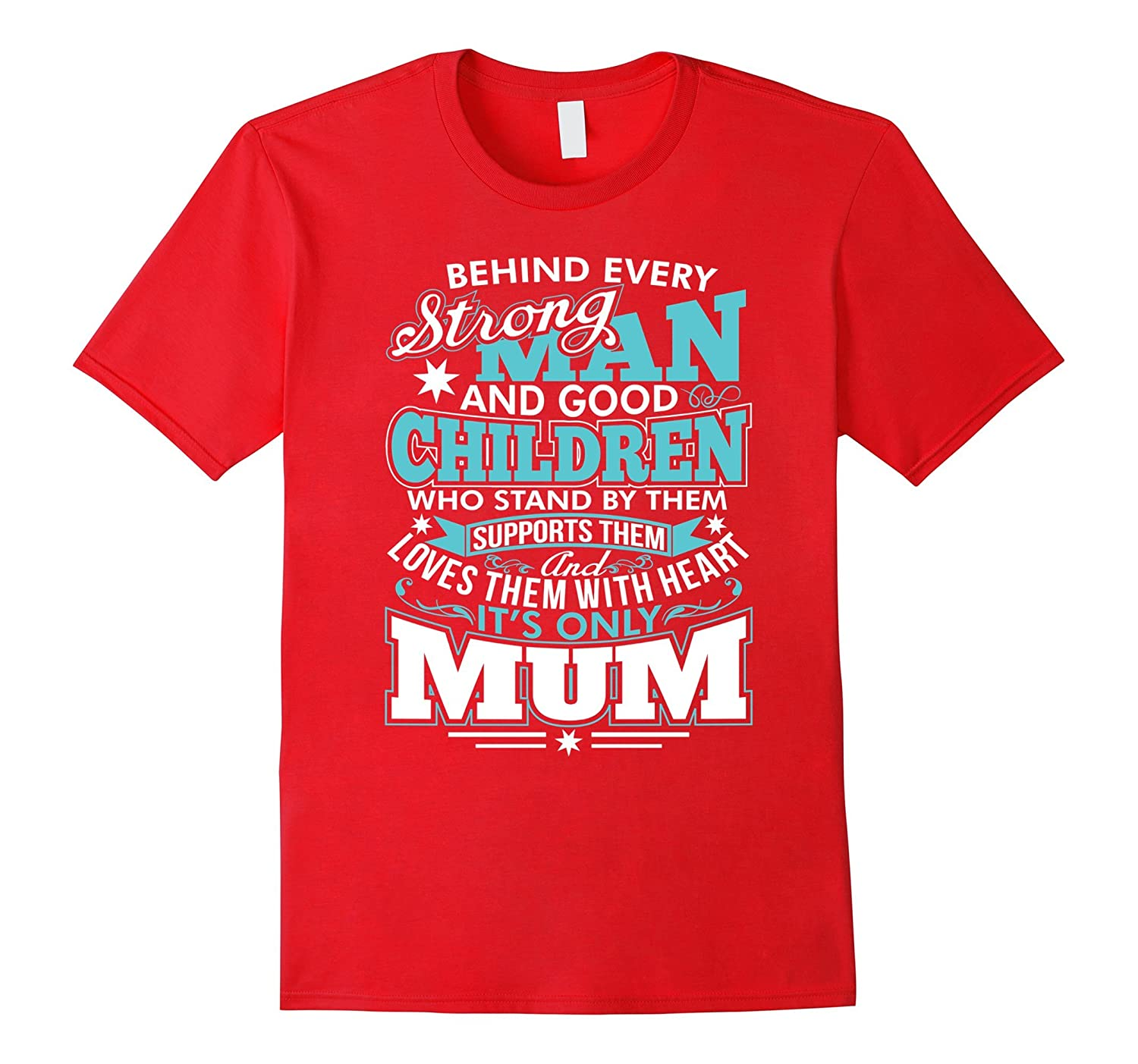 Behind Every Strong Man and Good Children its only Mum T Sh-TH