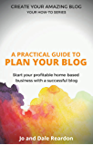 Blogging: A Practical Guide to Plan Your Blog: Start Your Profitable Home-Based Business with a Successful Blog (Create Your Amazing Blog: Your How-To Series Book 1) (English Edition)