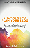 Blogging: A Practical Guide to Plan Your Blog: Start Your Profitable Home-Based Business with a Successful Blog (Create Your Amazing Blog: Your How-To Series Book 1)
