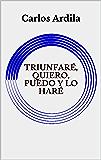 TRIUNFARÉ, QUIERO, PUEDO Y LO HARÉ