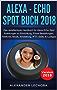 Alexa - Echo Spot Buch 2018: Das detaillierteste Handbuch für Alexa Echo Spot - Anleitungen zu Einrichtung, Prime Bestellungen, Telefonie, Musik, Einstellung, IFTT, Skills,  & Lustiges - 2018
