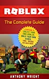 ROBLOX: The Complete Guide - Learn How to Create Your Own Worlds, Build Your Own Games, Tips, Tricks and Much More! (An Unofficial ROBLOX Game Guide) (English Edition)
