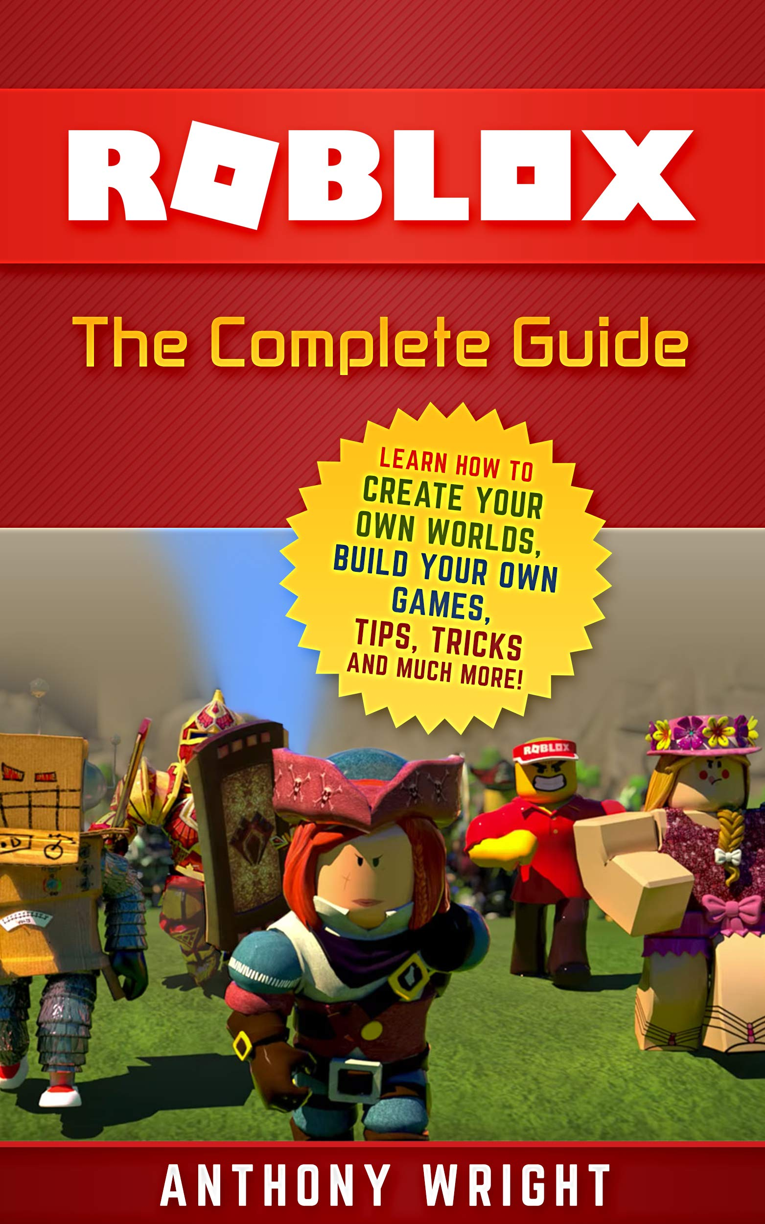 ROBLOX: The Complete Guide - Learn How to Create Your Own Worlds, Build Your Own Games, Tips, Tricks and Much More! (An Unofficial ROBLOX Game Guide) por Anthony Wright
