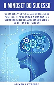 O Mindset Do Sucesso: Como Desenvolver A Sua Mentalidade Positiva, Reprogramar A Sua Mente E Gerar Mais Resultados Em Sua Vid