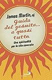 Guida del gesuita... a quasi tutto: Una spiritualità per la vita concreta