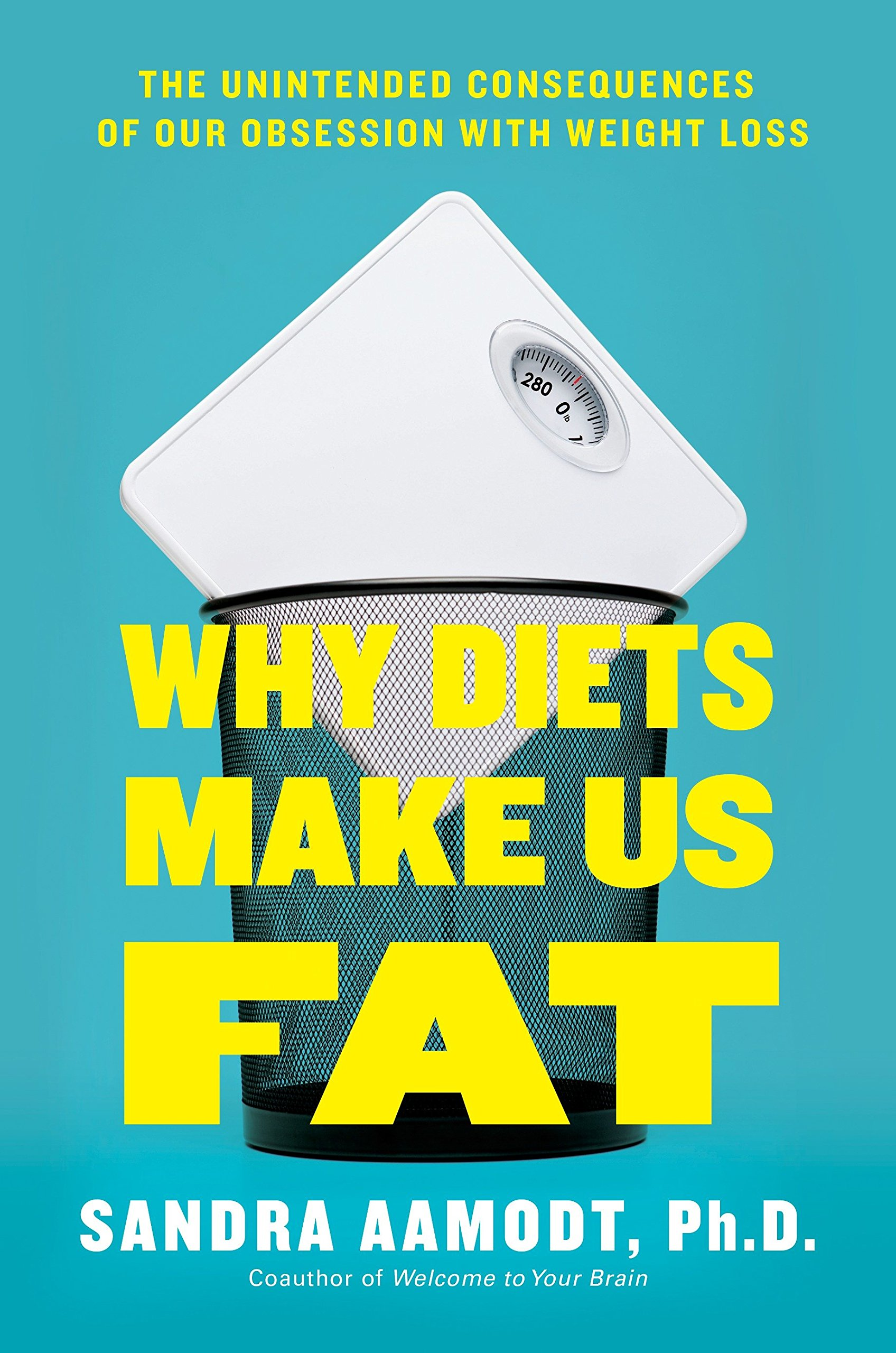 Why Diets Make Us Fat: The Unintended Consequences of Our ...
