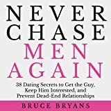 Never Chase Men Again: 38 Dating Secrets to Get the Guy, Keep Him Interested, and Prevent Dead-End Relationships