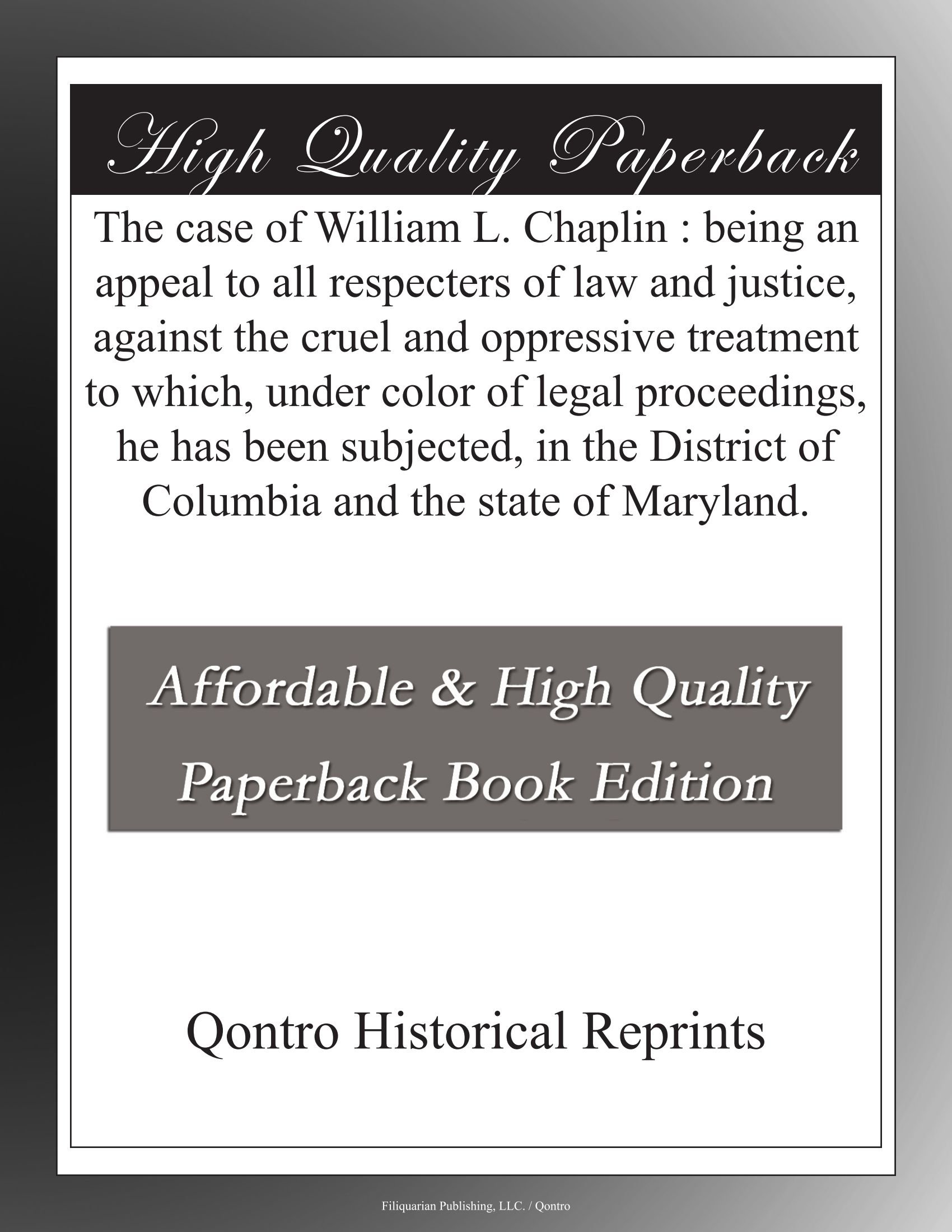 The case of William L. Chaplin : being an appeal to all respecters of law and justice, against the cruel and oppressive treatment to which, under ... of Columbia and the state of Maryland. ebook