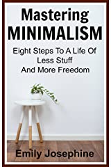 Mastering Minimalism: Eight Steps To A Life Of Less Stuff And More Freedom Kindle Edition
