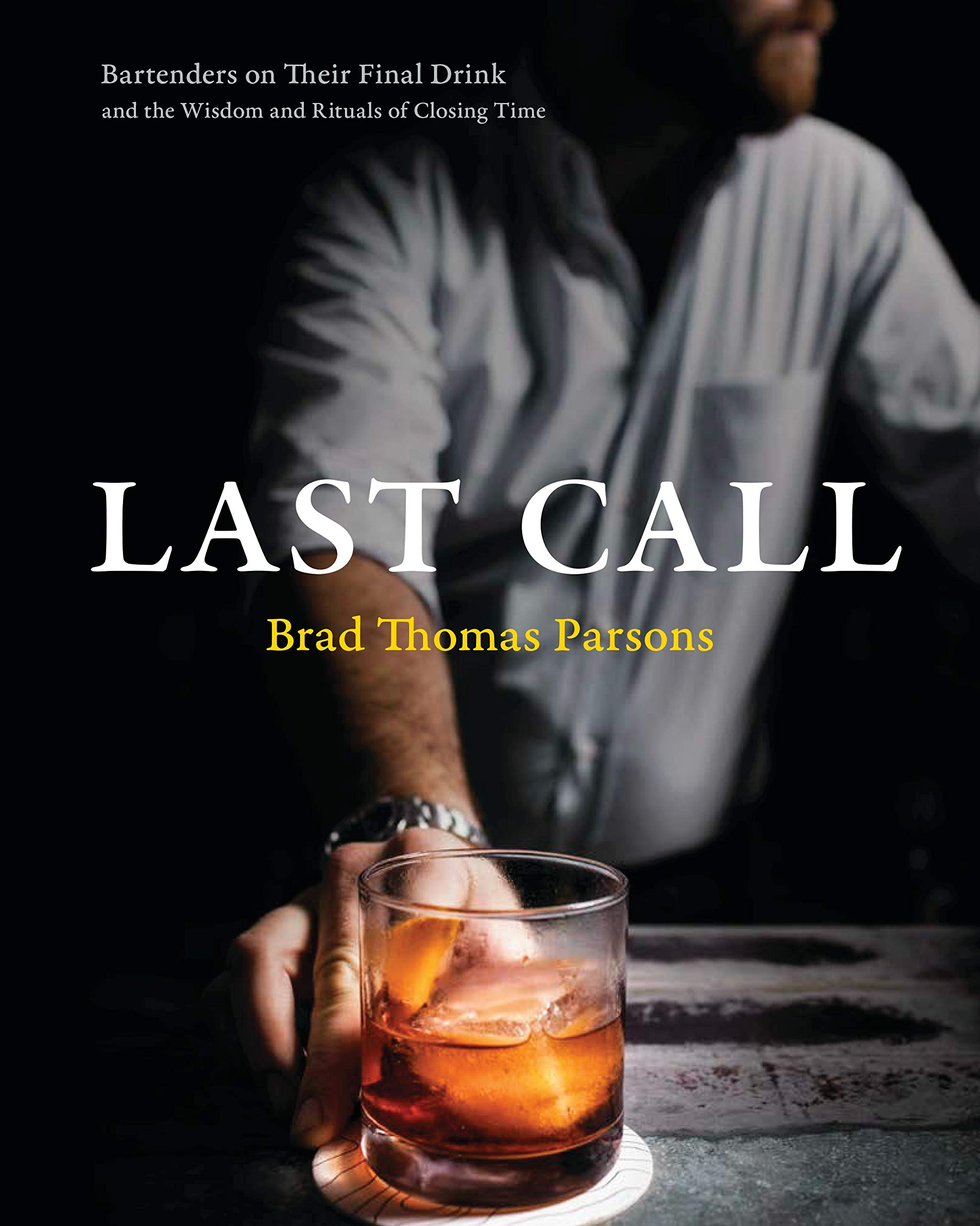Last Call: Bartenders on Their Final Drink and the Wisdom and Rituals of Closing Time by Ten Speed Press