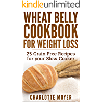 WHEAT BELLY: SLOW COOKER: Cookbook of 25 Grain Free Recipes for Weight Loss (Weight Loss, Low Carb, Grain Free,Healthy…