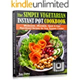 THE SIMPLY VEGETARIAN INSTANT POT COOKBOOK: Wholesome, Affordable, Quick & Easy Plant-Based Recipes for Your Pressure Cooker