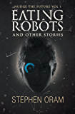 Eating Robots: And Other Stories (Nudge the Future Book 1)