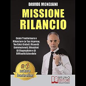 Missione Rilancio: Come Trasformare e Rilanciare La Tua Impresa, Tra Crisi Globali, Ricambi Generazionali, Situazioni Di…