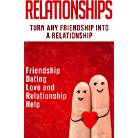 Relationships: Turn Any Friendship Into A Relationship: Friendship, Dating, Love and Relationship Help (Get The Love You… book cover