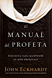 El manual del profeta / The Prophet's Manual: Una guía para mantener su don profético (Spanish Edition)