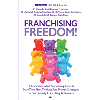 Franchising Freedom: 15 Franchisors And Franchising Experts Share Best Thinking And Proven Strategies For Successfully…