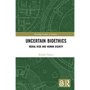 Uncertain Bioethics: Moral Risk and Human Dignity (Routledge Annals of Bioethics Book 19)