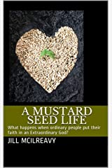 A Mustard Seed Life: What happens when ordinary people put their faith in an Extraordinary God? Kindle Edition