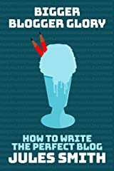 Bigger Blogger Glory: How To Write The Perfect Blog Kindle Edition