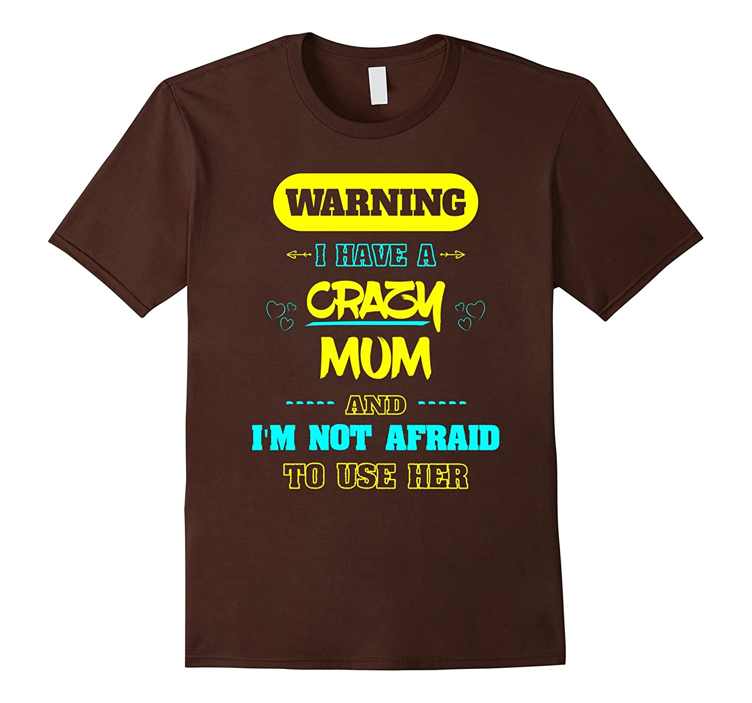 Warning I have a Crazy Mum And Im Not Afraid To Use Her Tee-TH