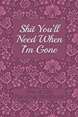 End of Life Planning Workbook : Shit You'll Need When I'm Gone: Makes Sure All Your Important Information in One Easy-to-Find Place Paperback