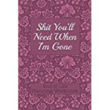 End of Life Planning Workbook : Shit You'll Need When I'm Gone: Makes Sure All Your Important Information in One Easy-to…