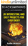 Blacksmithing For Beginners:  20 Interesting And Easy Projects For Everybody