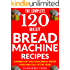 BREAD MACHINE COOKBOOK: 120 Most Delicious Bread Machine Recipes (bread, bread bible, bread makers, breakfast, bread machine cookbook, bread baking, bread making, healthy, healthy recipes)