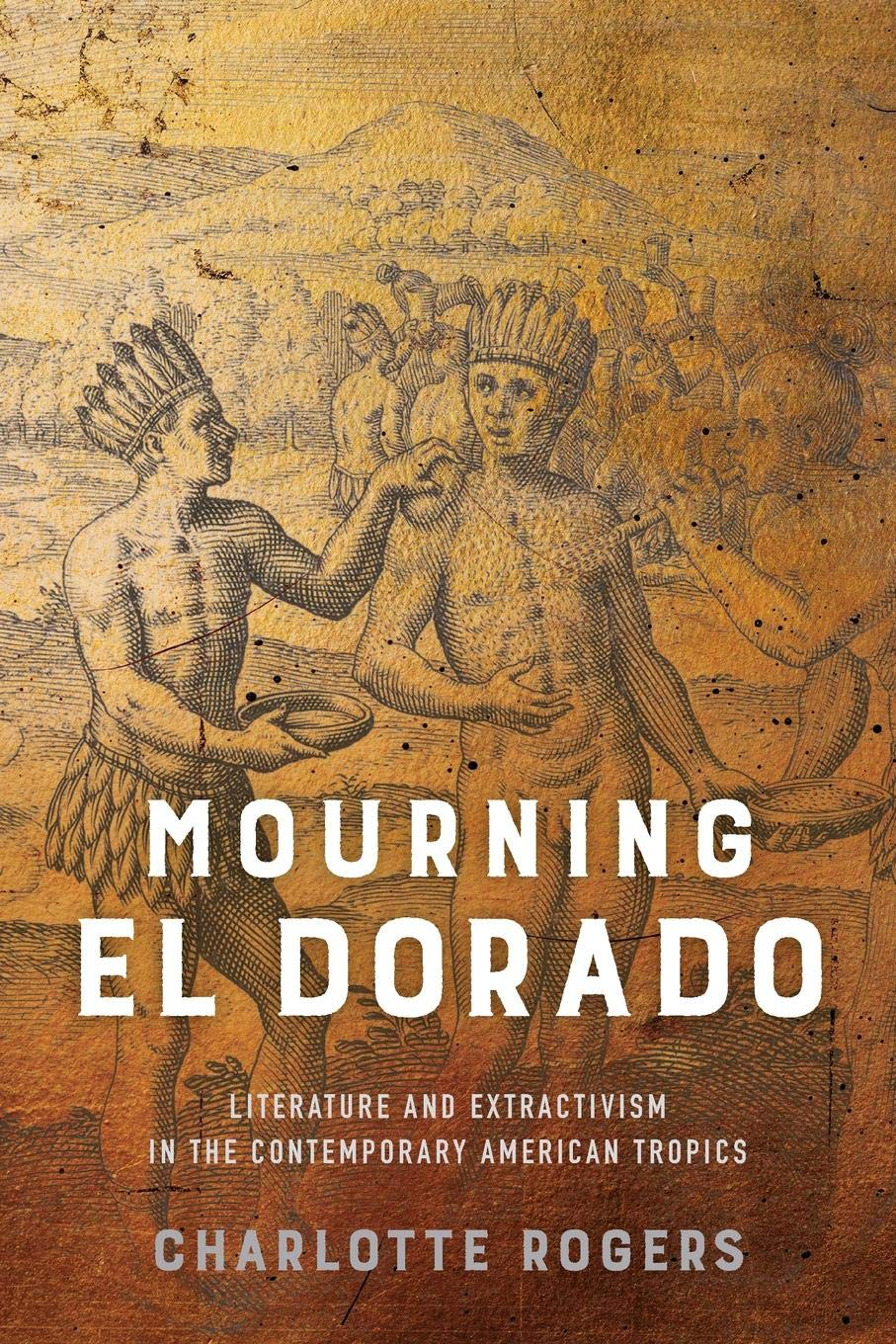 Mourning El Dorado  Literature And Extractivism In The Contemporary American Tropics  New World Studies