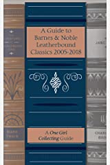 A Guide to Barnes & Noble Leatherbound Classics 2005-2018 (A One Girl Collecting Guide) Kindle Edition