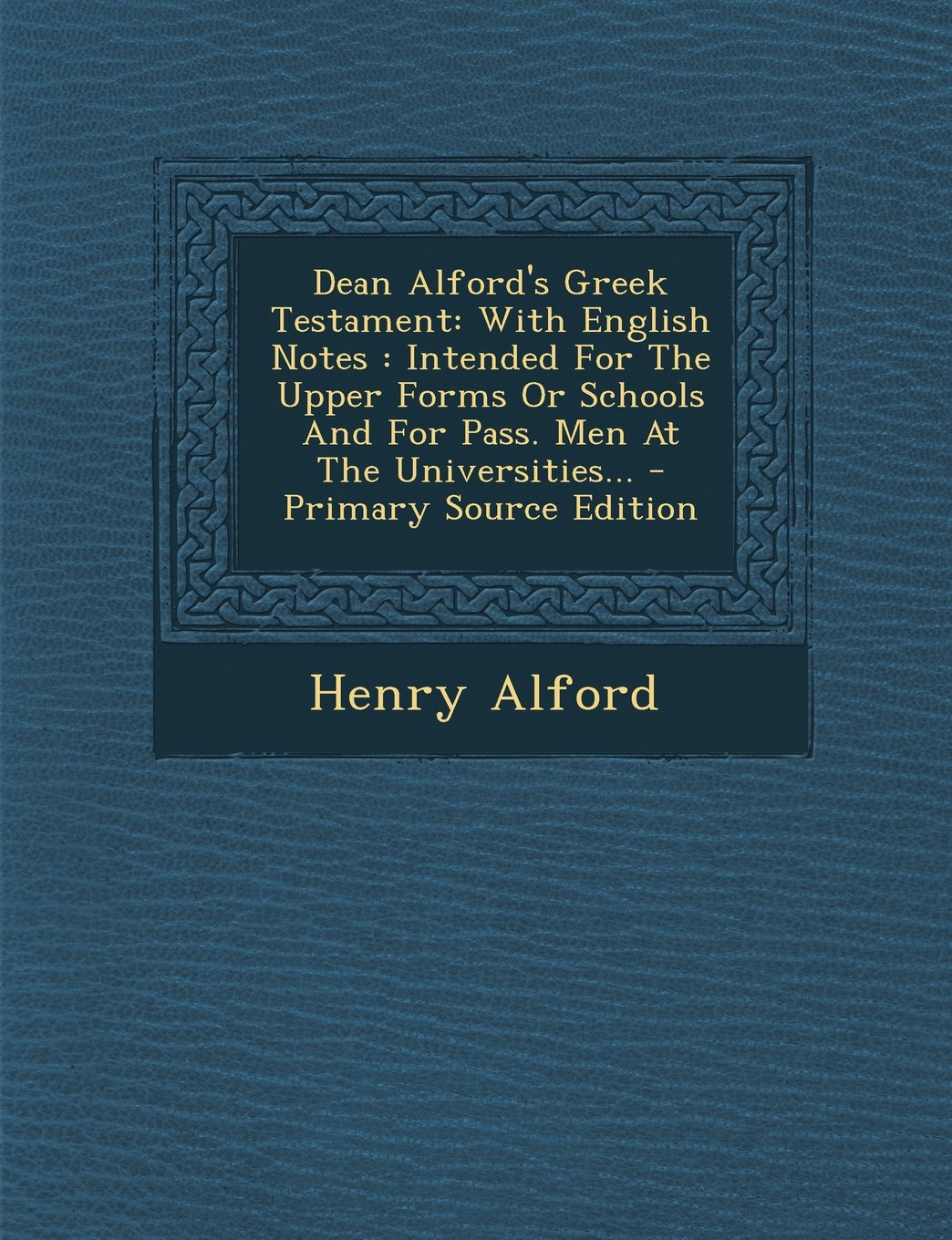 Download Dean Alford's Greek Testament: With English Notes: Intended for the Upper Forms or Schools and for Pass. Men at the Universities... - Primary Source (Greek Edition) pdf
