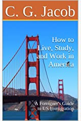 How to Live, Study, and Work in America: A Foreigner's Guide to US Immigration Kindle Edition