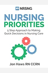Nursing Priorities: 5 Step Approach to Making Quick Decisions in Nursing Care (Decision Making in Nursing) Kindle Edition