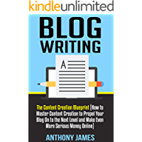 Blog Writing: The Content Creation Blueprint  (How to Master Content Creation to Propel Your Blog On to the Next Level and Make Even More Serious Money Online)