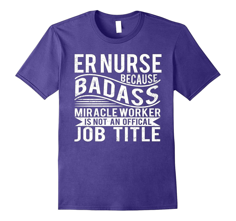 ER Nurse Because Badass Miracle Worker T-shirt-TJ