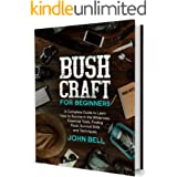 Bushcraft for Beginners: A Complete Guide to Learn how to Survive in the Wilderness. Essential Tools, Finding Food, Survival
