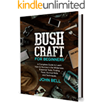Bushcraft for Beginners: A Complete Guide to Learn how to Survive in the Wilderness. Essential Tools, Finding Food…